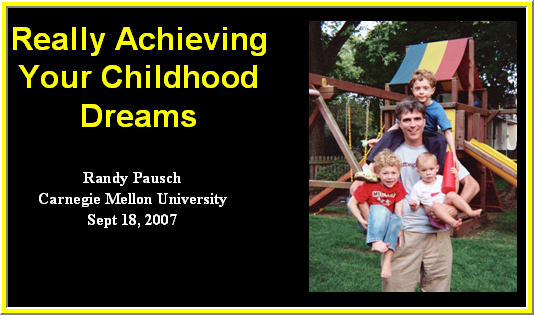 """randy pausch last lecture achieving your childhood dreams essay Pausch learned last year that he had terminal pancreatic cancer and, soon afterward, gave a valedictory lecture at carnegie mellon university, where he teaches computer science he called his talk """"really achieving your childhood dreams"""" and used it to explain how he had accomplished most of what."""